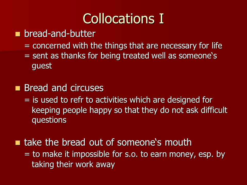 Collocations II break bread with (pompous) break bread with (pompous) = to eat a meal with know which side one's bread is buttered know which side one's bread is buttered =to know how to make oneself liked by people in power or how to gain their approval; know what is to one's advantage