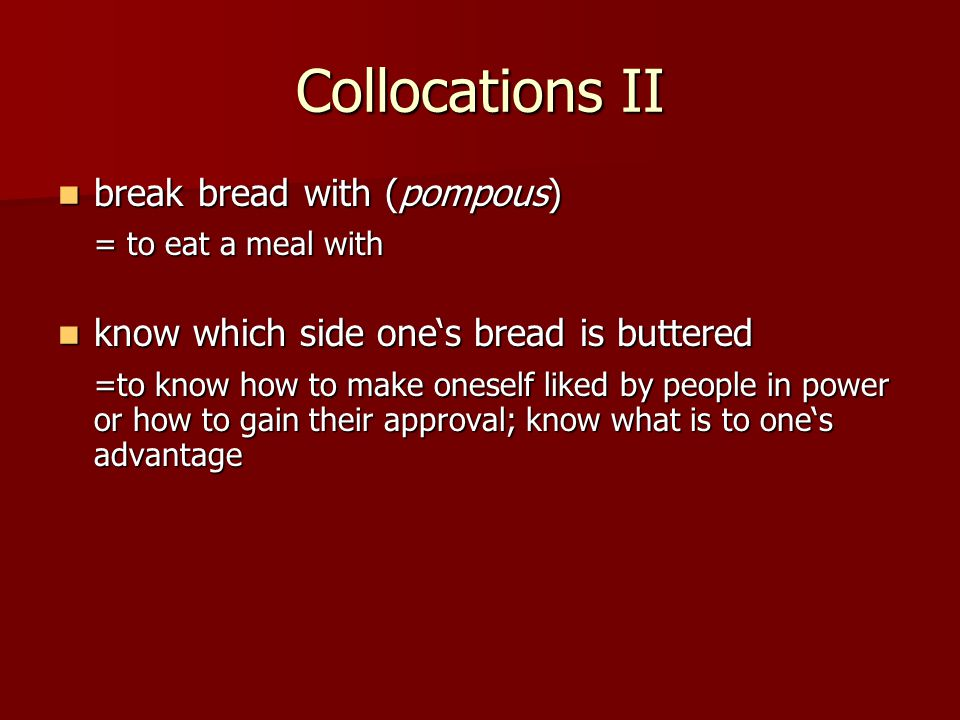 Collocations II break bread with (pompous) break bread with (pompous) = to eat a meal with know which side one's bread is buttered know which side one