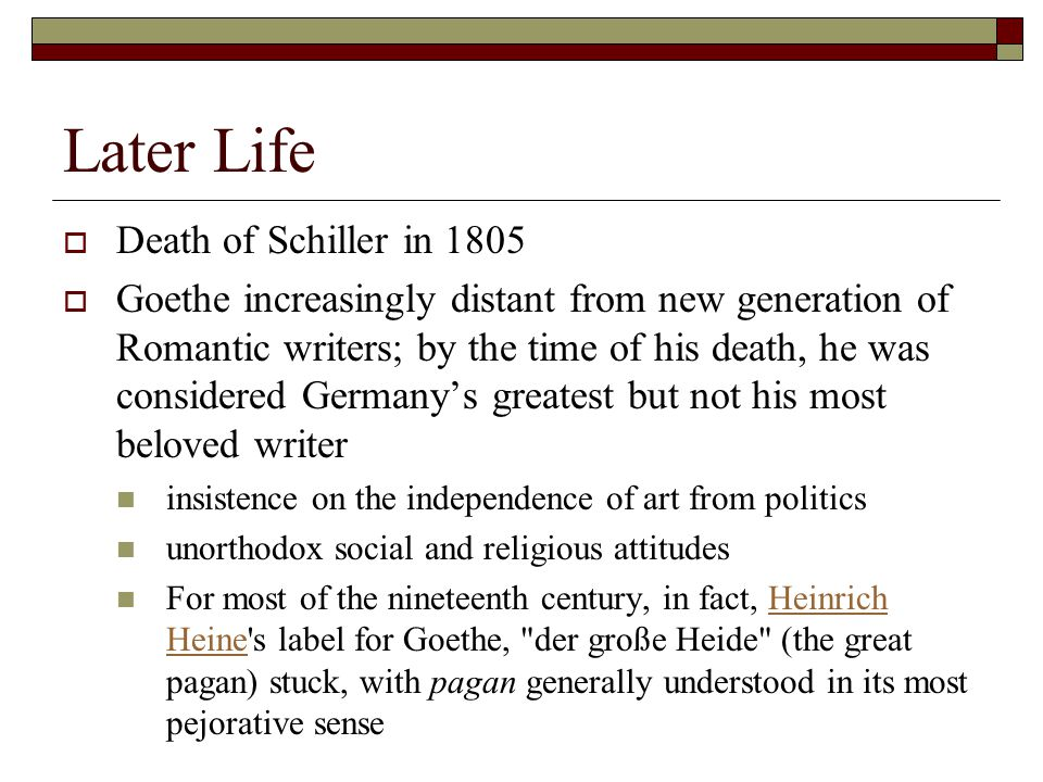 Later Life  Death of Schiller in 1805  Goethe increasingly distant from new generation of Romantic writers; by the time of his death, he was considered Germany's greatest but not his most beloved writer insistence on the independence of art from politics unorthodox social and religious attitudes For most of the nineteenth century, in fact, Heinrich Heine s label for Goethe, der große Heide (the great pagan) stuck, with pagan generally understood in its most pejorative senseHeinrich Heine
