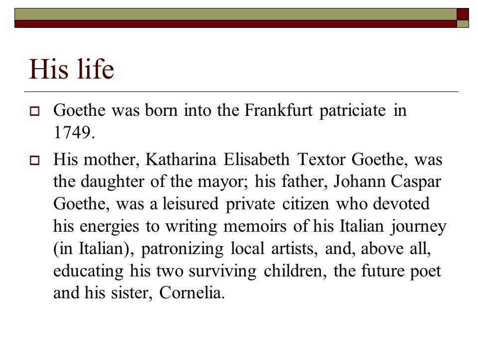 His life  Goethe was born into the Frankfurt patriciate in 1749.