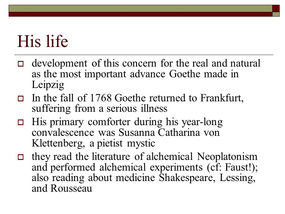 His life  development of this concern for the real and natural as the most important advance Goethe made in Leipzig  In the fall of 1768 Goethe returned to Frankfurt, suffering from a serious illness  His primary comforter during his year-long convalescence was Susanna Catharina von Klettenberg, a pietist mystic  they read the literature of alchemical Neoplatonism and performed alchemical experiments (cf: Faust!); also reading about medicine Shakespeare, Lessing, and Rousseau