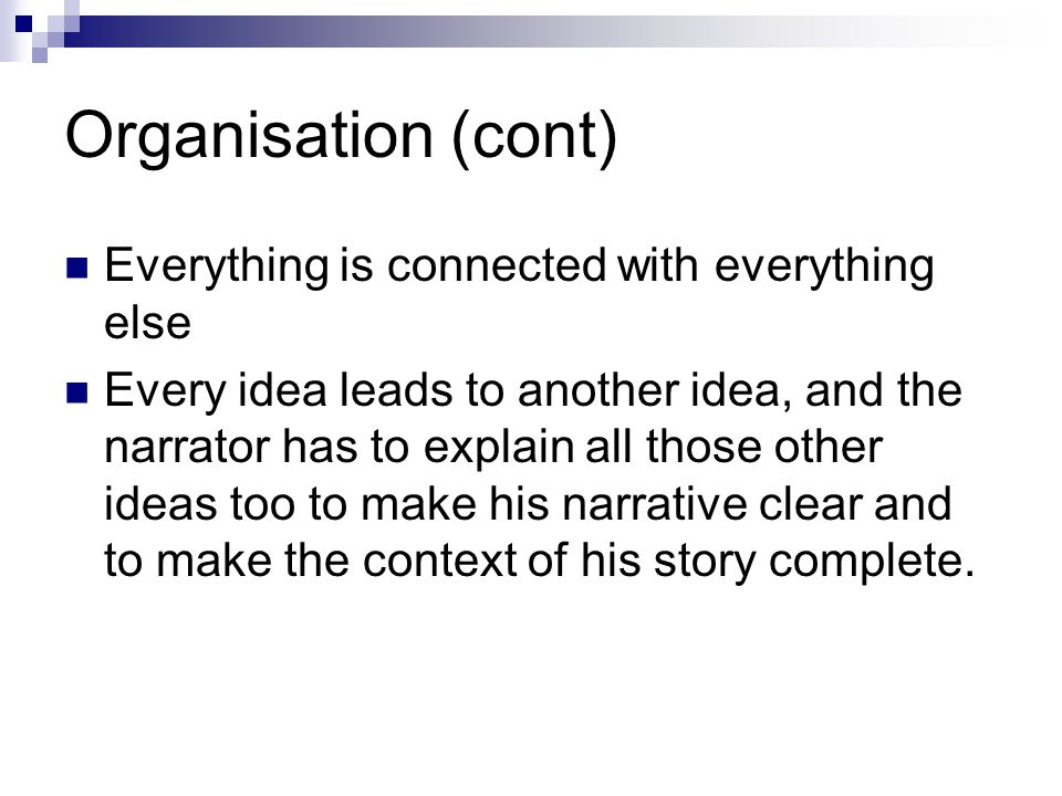 Organisation (cont) Everything is connected with everything else Every idea leads to another idea, and the narrator has to explain all those other ideas too to make his narrative clear and to make the context of his story complete.