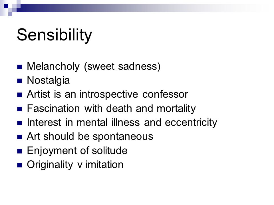 Sensibility Melancholy (sweet sadness) Nostalgia Artist is an introspective confessor Fascination with death and mortality Interest in mental illness and eccentricity Art should be spontaneous Enjoyment of solitude Originality v imitation