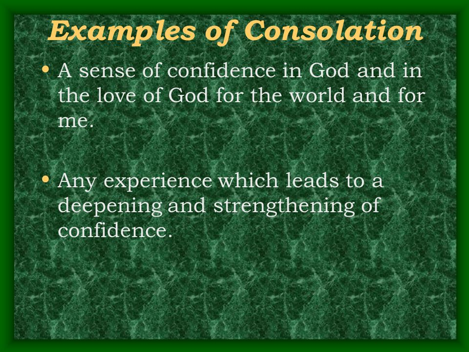Examples of Consolation A sense of confidence in God and in the love of God for the world and for me. Any experience which leads to a deepening and st
