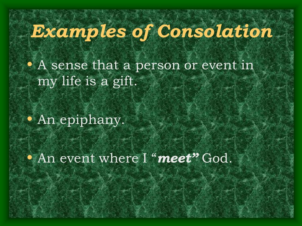 "Examples of Consolation A sense that a person or event in my life is a gift. An epiphany. An event where I "" meet"" God."