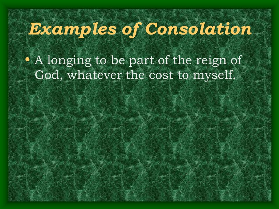 Examples of Consolation A longing to be part of the reign of God, whatever the cost to myself.