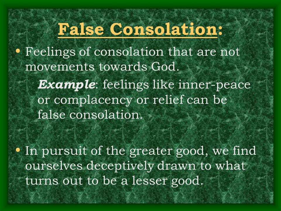 False Consolation: Feelings of consolation that are not movements towards God. Example : feelings like inner-peace or complacency or relief can be fal