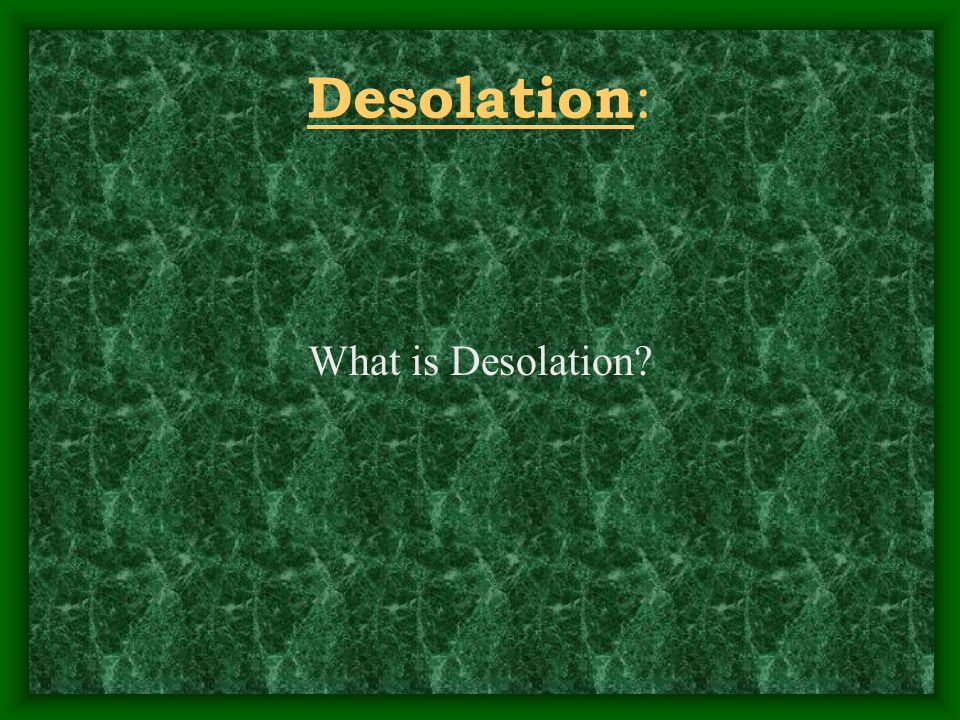 Desolation : What is Desolation?