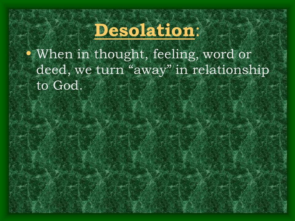 "Desolation : When in thought, feeling, word or deed, we turn ""away"" in relationship to God."