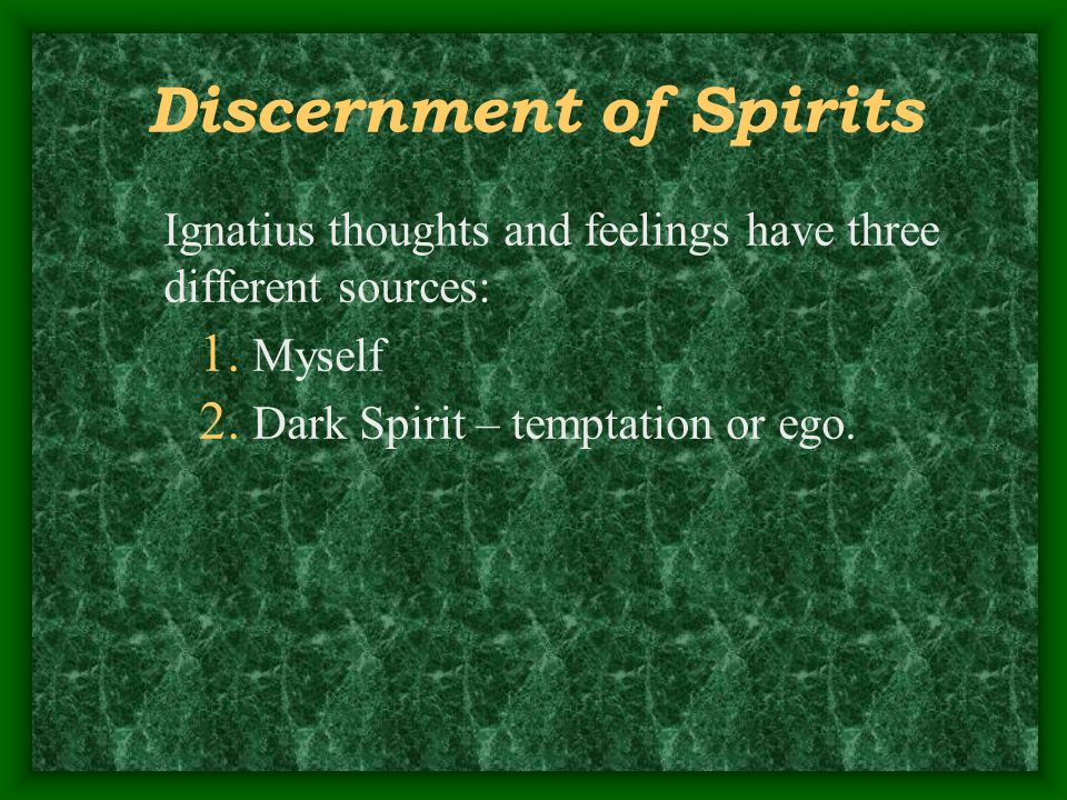 Discernment of Spirits Ignatius thoughts and feelings have three different sources: 1. Myself 2. Dark Spirit – temptation or ego.