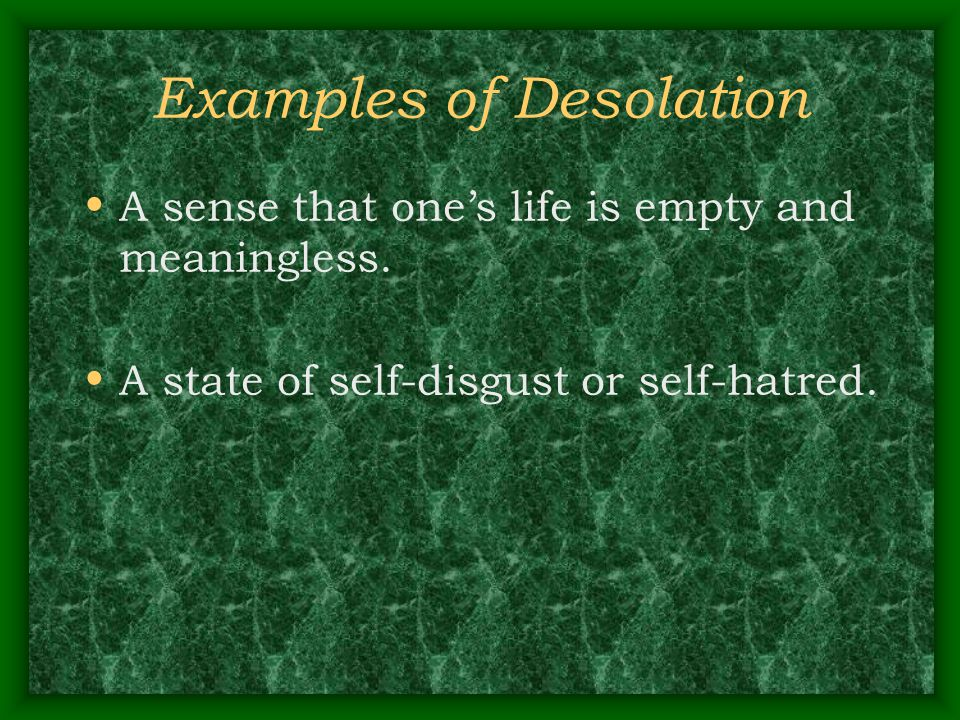 Examples of Desolation A sense that one's life is empty and meaningless. A state of self-disgust or self-hatred.