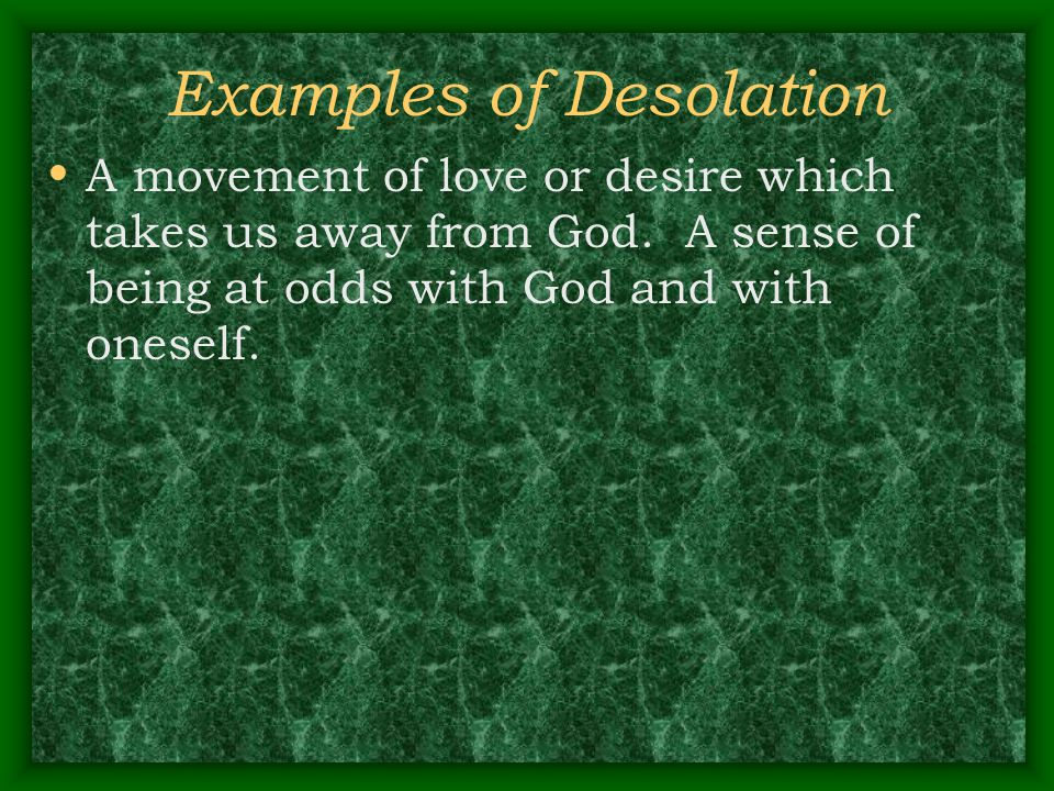 Examples of Desolation A movement of love or desire which takes us away from God. A sense of being at odds with God and with oneself.