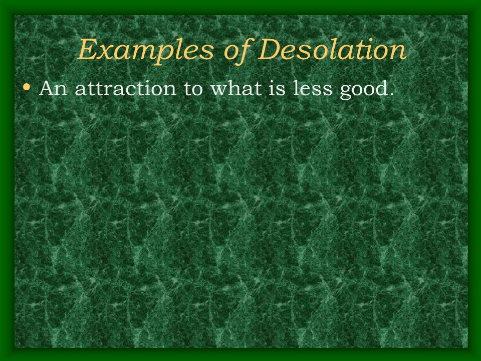 Examples of Desolation An attraction to what is less good.