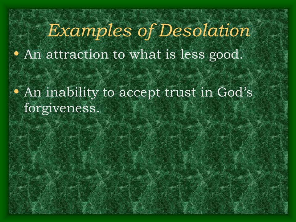 Examples of Desolation An attraction to what is less good. An inability to accept trust in God's forgiveness.