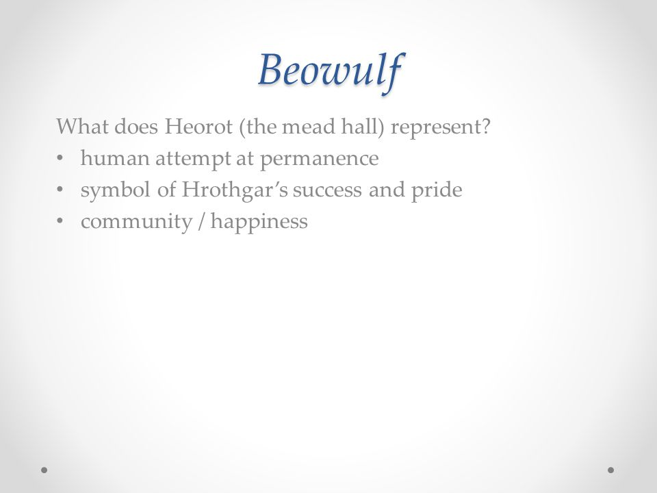 Beowulf What does Heorot (the mead hall) represent? human attempt at permanence symbol of Hrothgar's success and pride community / happiness