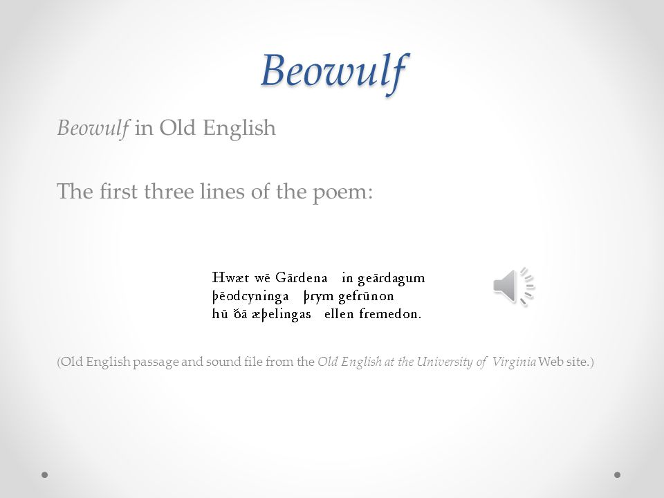 Beowulf Beowulf in Old English The first three lines of the poem: (Old English passage and sound file from the Old English at the University of Virgin