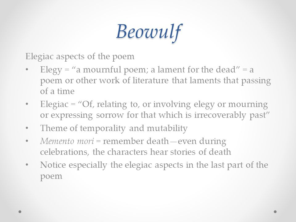 "Beowulf Elegiac aspects of the poem Elegy = ""a mournful poem; a lament for the dead"" = a poem or other work of literature that laments that passing of"