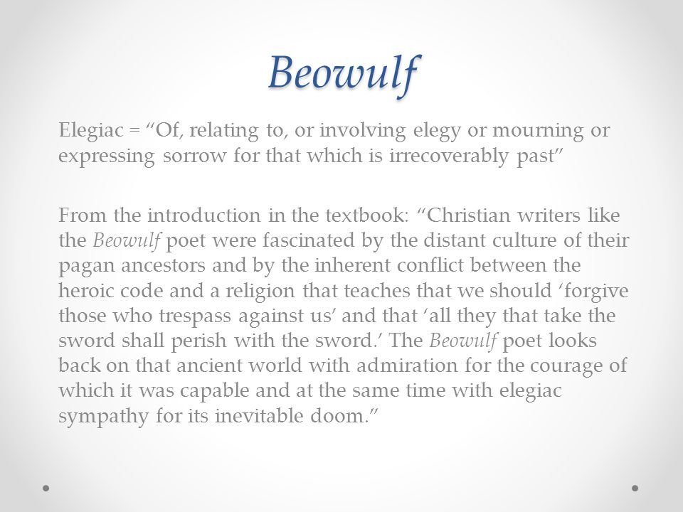 Beowulf Beowulf as a heroic-elegiac poem A poem about heroes We will read about several heroes in the course Who might we consider to be heroes today, and why.
