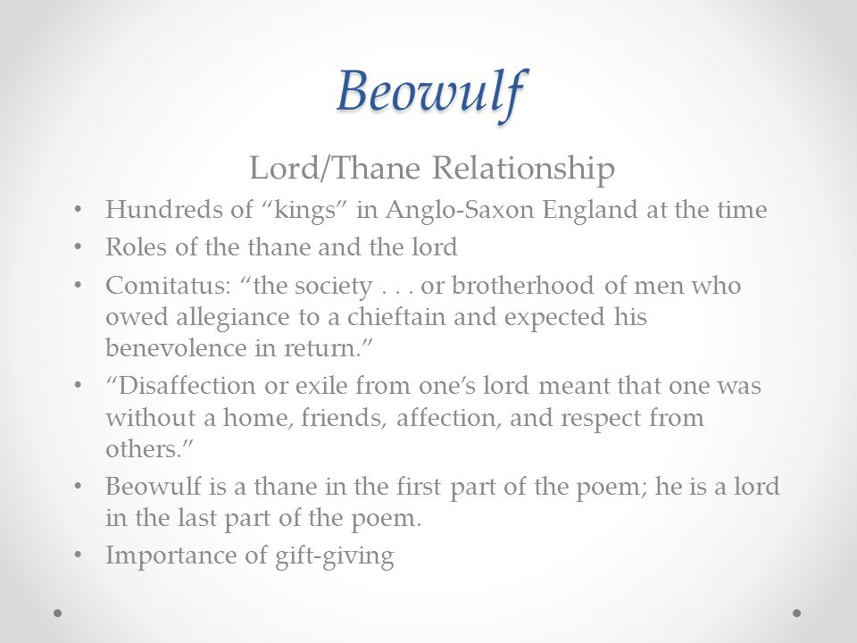 Beowulf Lord/Thane Relationship Hundreds of kings in Anglo-Saxon England at the time Roles of the thane and the lord Comitatus: the society...