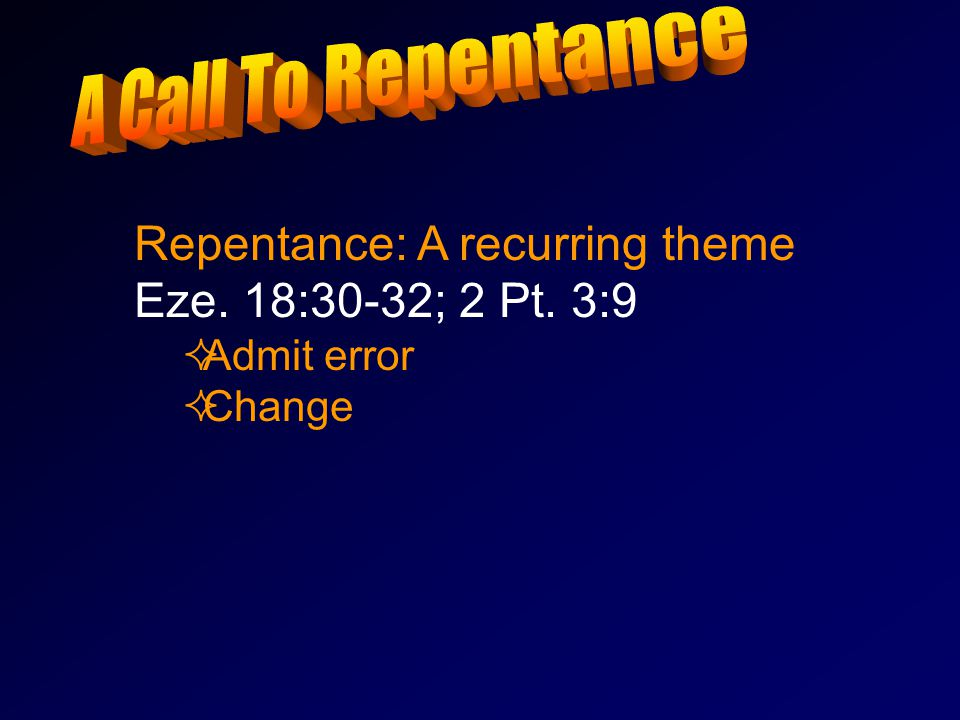 Repentance: A recurring theme Eze. 18:30-32; 2 Pt. 3:9 AAdmit error CChange