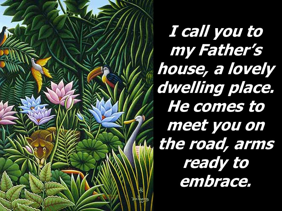 I call you to my Father's house, a lovely dwelling place.