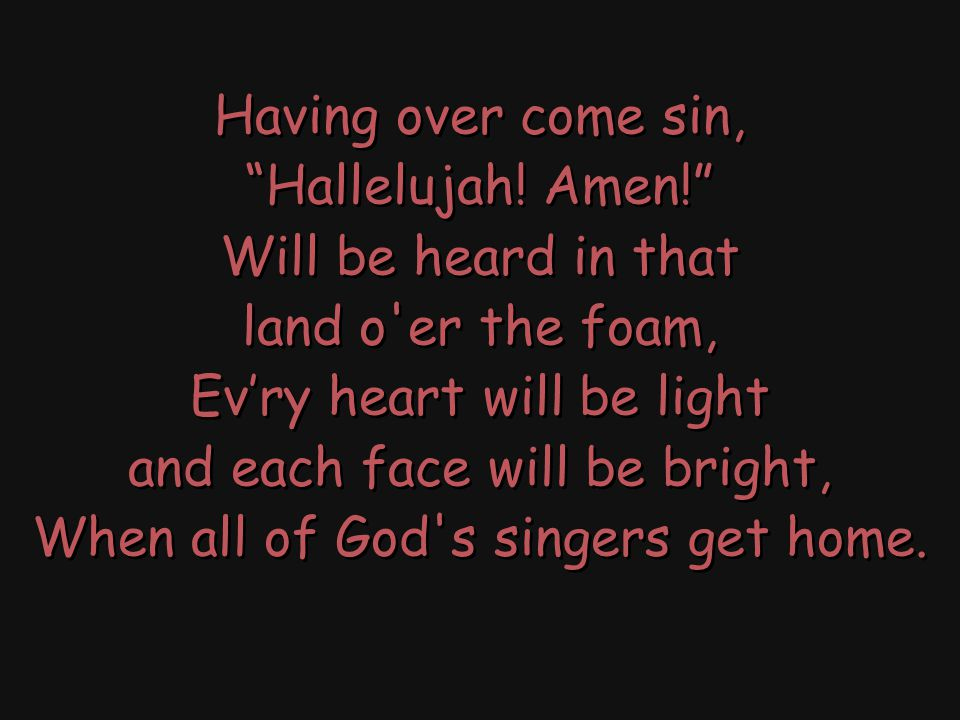 When all of God s singers get home, (…of God s singers get home) Where never a sorrow will come; (…sorrow or heartaches will come;) There ll be no place like home, (…no place like heaven my home,) When all of God s singers get home.
