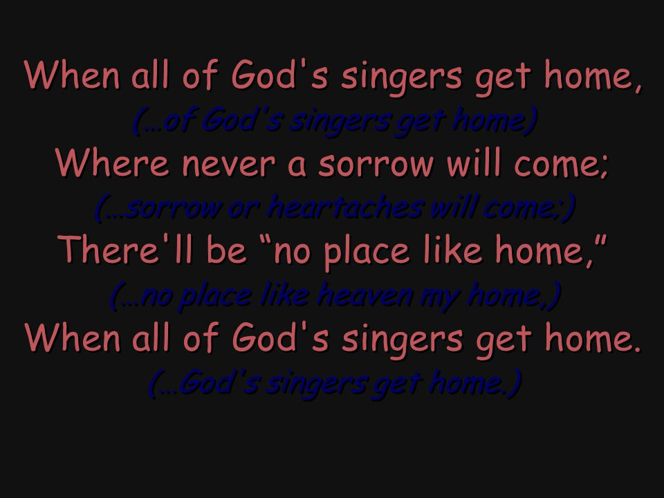 """When all of God's singers get home, (…of God's singers get home) Where never a sorrow will come; (…sorrow or heartaches will come;) There'll be """"no pl"""