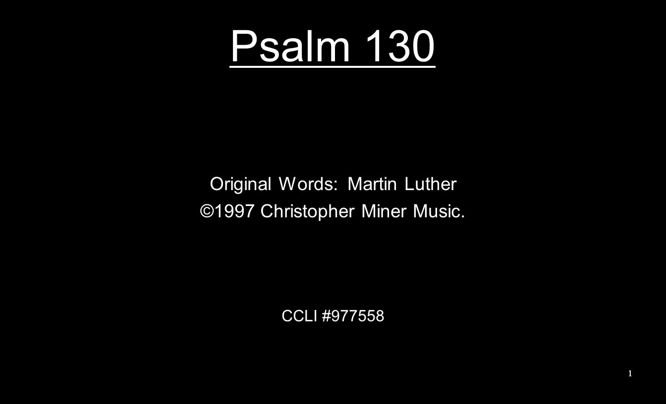 Psalm 130 Original Words: Martin Luther ©1997 Christopher Miner Music. CCLI #977558 1