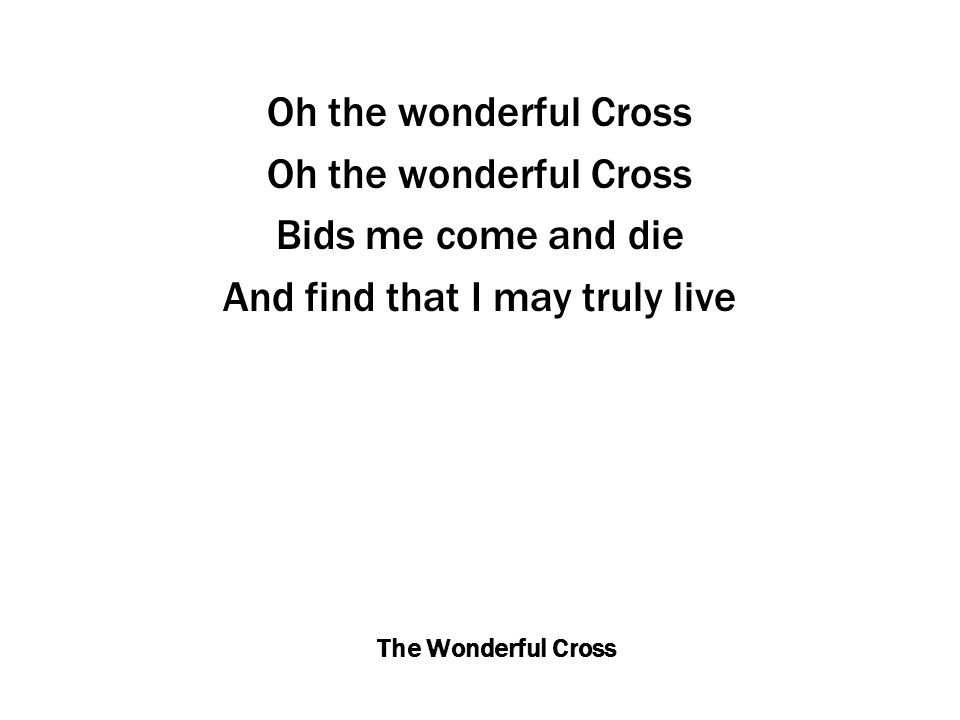 The Wonderful Cross Oh the wonderful Cross Bids me come and die And find that I may truly live
