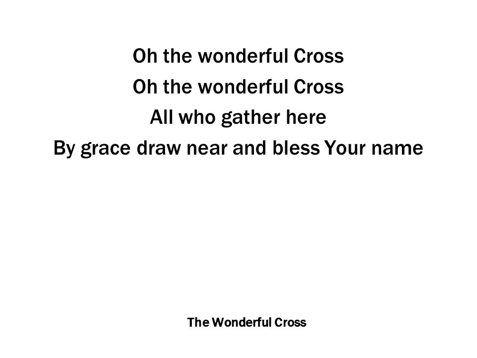 The Wonderful Cross Oh the wonderful Cross All who gather here By grace draw near and bless Your name