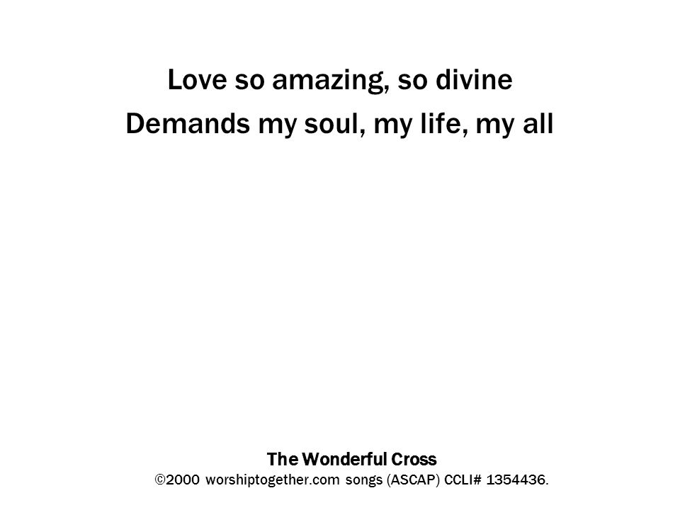 The Wonderful Cross ©2000 worshiptogether.com songs (ASCAP) CCLI# 1354436. Love so amazing, so divine Demands my soul, my life, my all