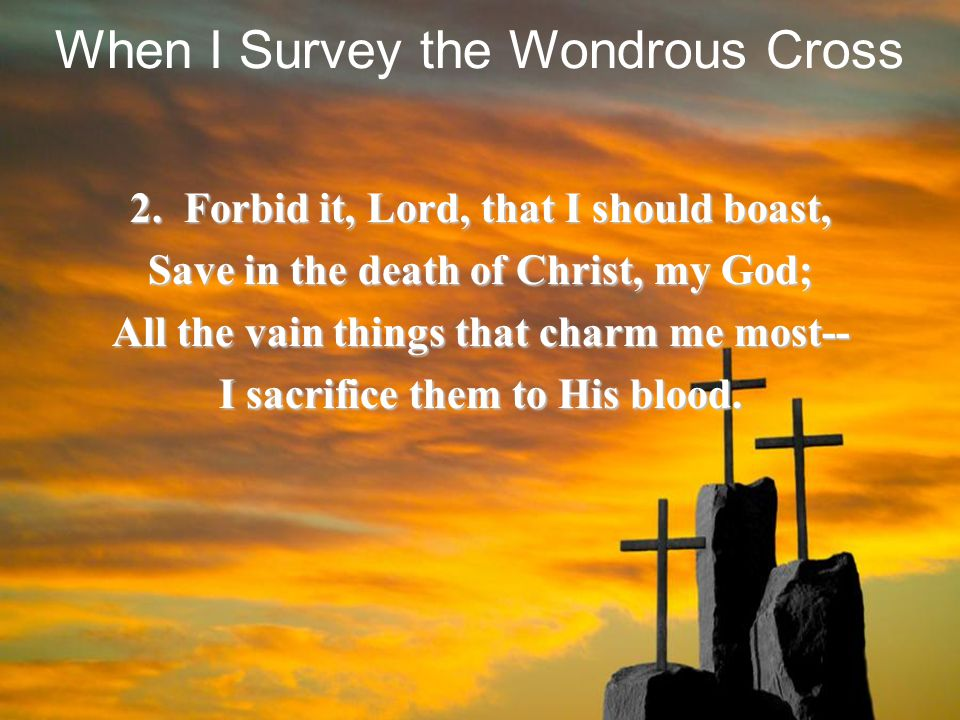 2. Forbid it, Lord, that I should boast, Save in the death of Christ, my God; All the vain things that charm me most-- I sacrifice them to His blood.