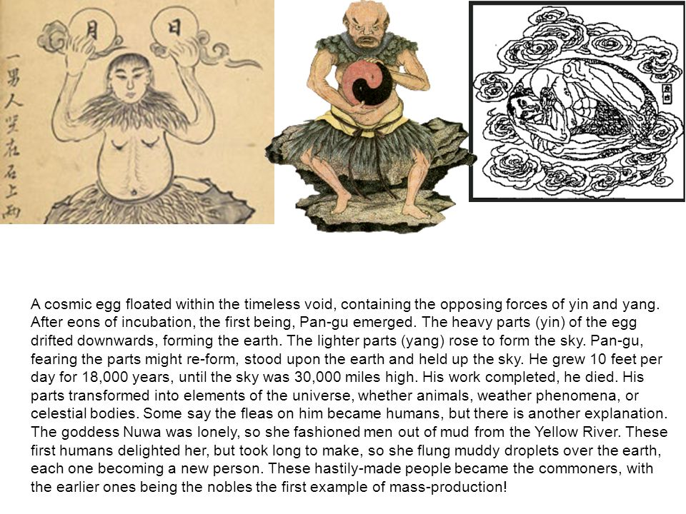 A cosmic egg floated within the timeless void, containing the opposing forces of yin and yang. After eons of incubation, the first being, Pan-gu emerg