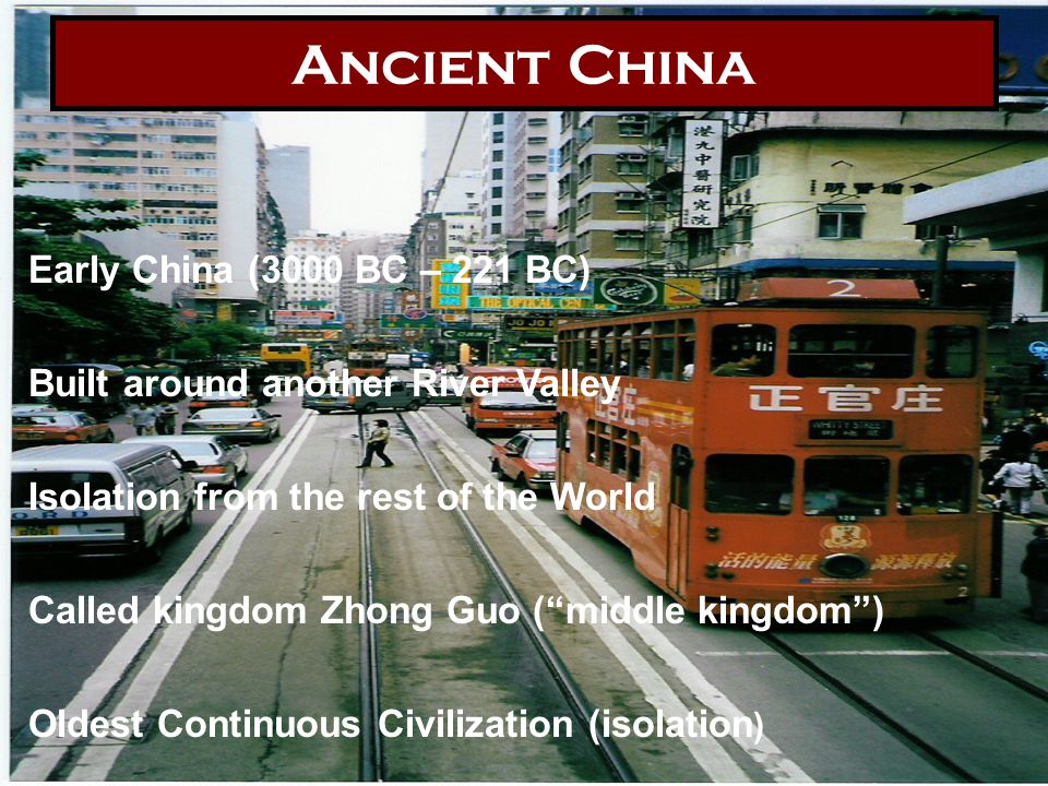 Ancient China Early China (3000 BC – 221 BC) Built around another River Valley Isolation from the rest of the World Called kingdom Zhong Guo ( middle kingdom ) Oldest Continuous Civilization (isolation )