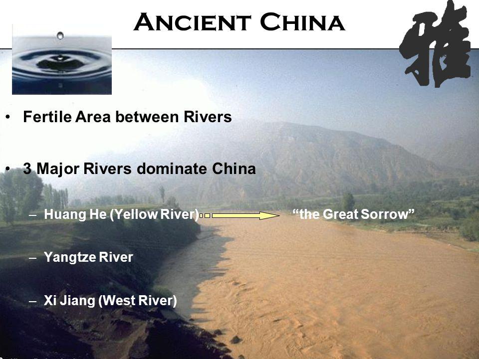 Fertile Area between Rivers 3 Major Rivers dominate China –Huang He (Yellow River) the Great Sorrow –Yangtze River –Xi Jiang (West River) Ancient China