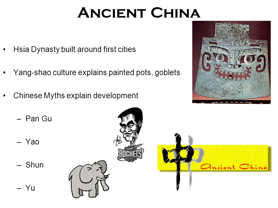 Hsia Dynasty built around first cities Yang-shao culture explains painted pots, goblets Chinese Myths explain development –Pan Gu –Yao –Shun –Yu Ancient China