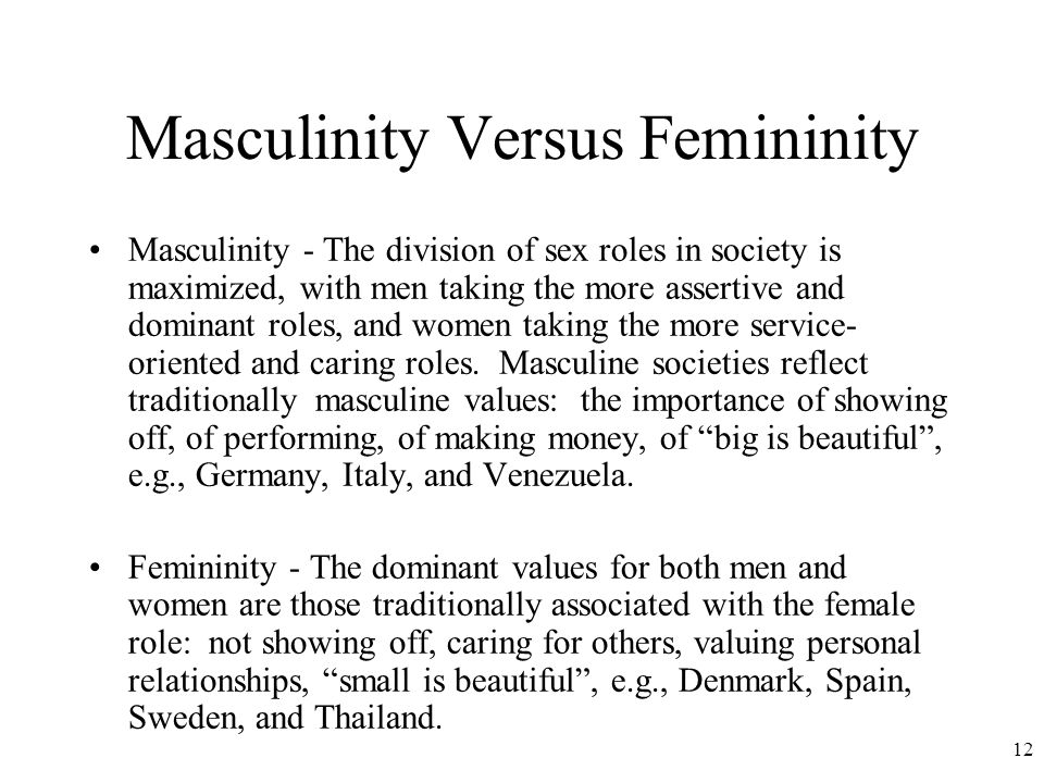 12 Masculinity Versus Femininity Masculinity - The division of sex roles in society is maximized, with men taking the more assertive and dominant roles, and women taking the more service- oriented and caring roles.