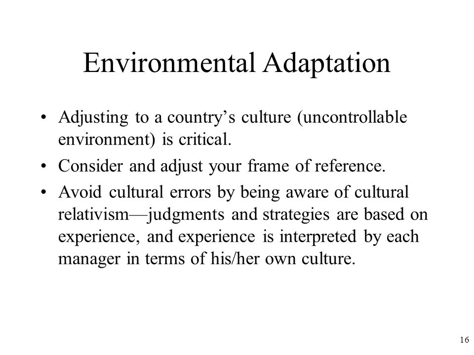 16 Environmental Adaptation Adjusting to a country's culture (uncontrollable environment) is critical.