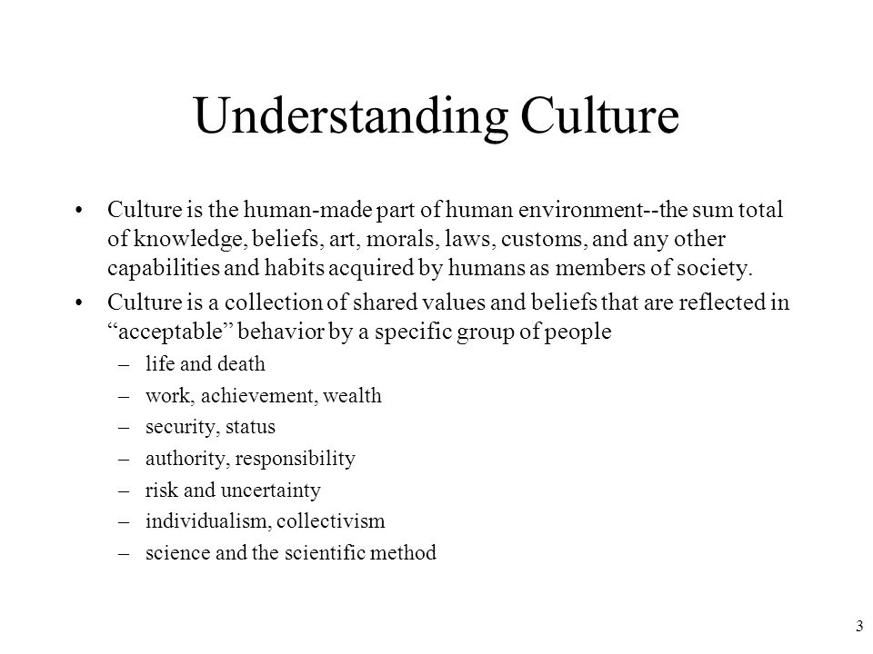3 Understanding Culture Culture is the human-made part of human environment--the sum total of knowledge, beliefs, art, morals, laws, customs, and any other capabilities and habits acquired by humans as members of society.