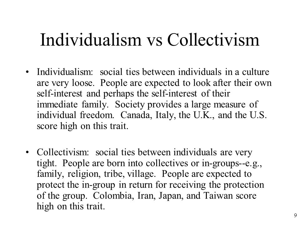 9 Individualism vs Collectivism Individualism: social ties between individuals in a culture are very loose.