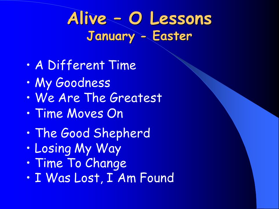 Alive – O Lessons January - Easter My Goodness We Are The Greatest Time Moves On The Good Shepherd Losing My Way Time To Change I Was Lost, I Am Found