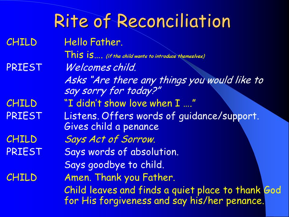 "Rite of Reconciliation CHILDHello Father. This is…. (if the child wants to introduce themselves) PRIESTWelcomes child. Asks ""Are there any things you"