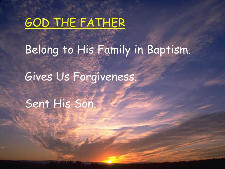 GOD THE FATHER Belong to His Family in Baptism. Gives Us Forgiveness. Sent His Son.