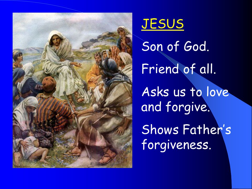 JESUS Son of God. Friend of all. Asks us to love and forgive. Shows Father's forgiveness.