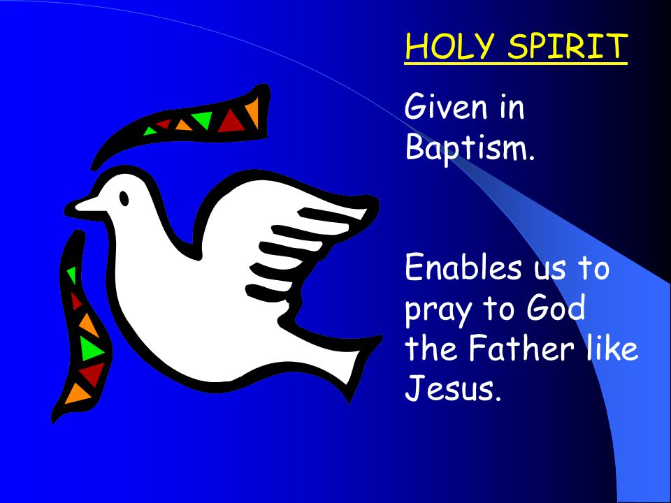 HOLY SPIRIT Given in Baptism. Enables us to pray to God the Father like Jesus.