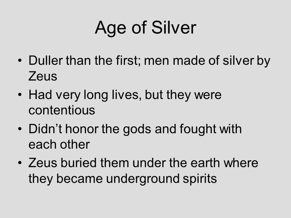 Age of Silver Duller than the first; men made of silver by Zeus Had very long lives, but they were contentious Didn't honor the gods and fought with each other Zeus buried them under the earth where they became underground spirits