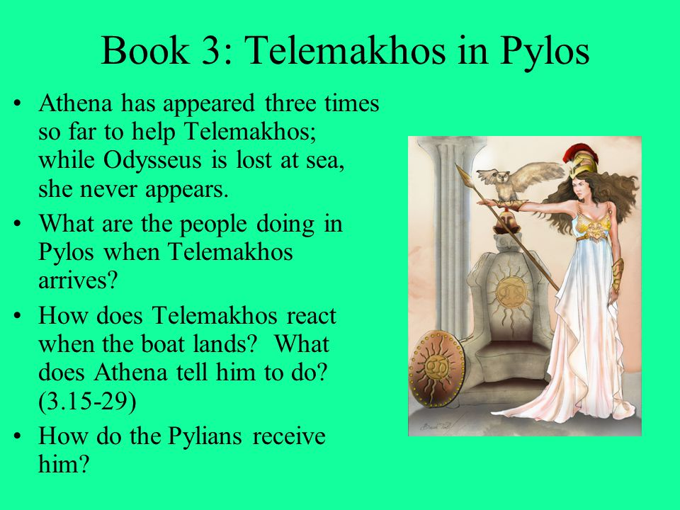 Book 3: Telemakhos in Pylos Athena has appeared three times so far to help Telemakhos; while Odysseus is lost at sea, she never appears. What are the