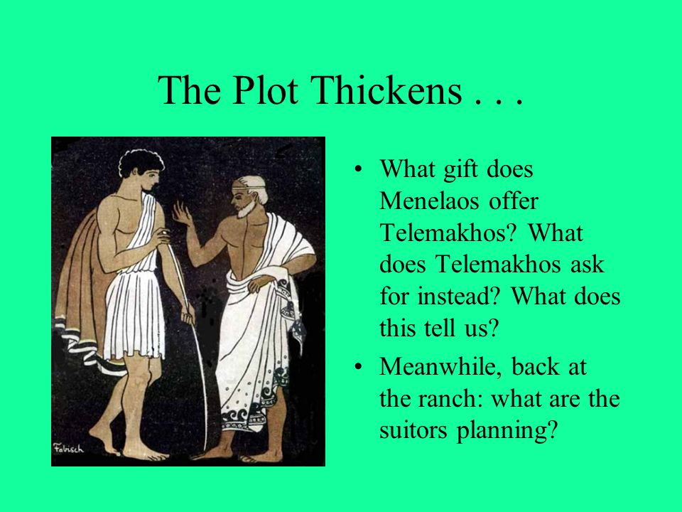 The Plot Thickens... What gift does Menelaos offer Telemakhos? What does Telemakhos ask for instead? What does this tell us? Meanwhile, back at the ra