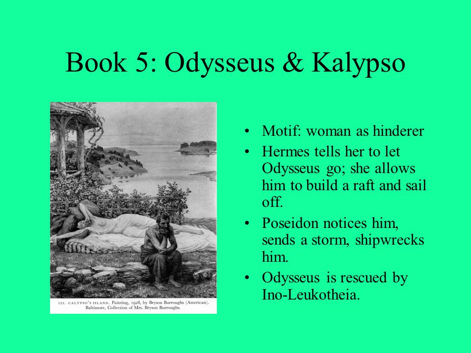 Book 5: Odysseus & Kalypso Motif: woman as hinderer Hermes tells her to let Odysseus go; she allows him to build a raft and sail off. Poseidon notices