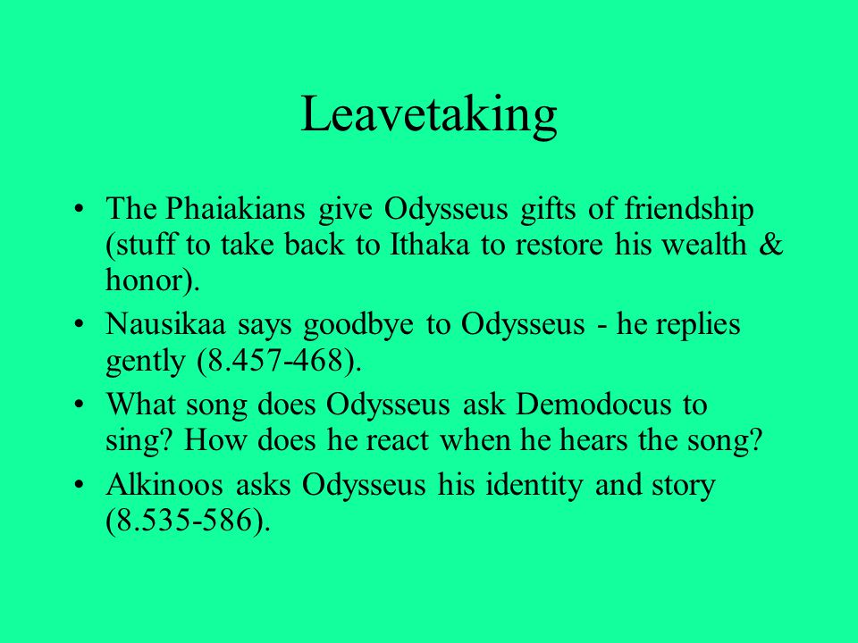 Leavetaking The Phaiakians give Odysseus gifts of friendship (stuff to take back to Ithaka to restore his wealth & honor). Nausikaa says goodbye to Od